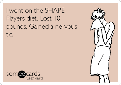 I went on the SHAPE Players diet. Lost 10 pounds. Gained a nervous tic.