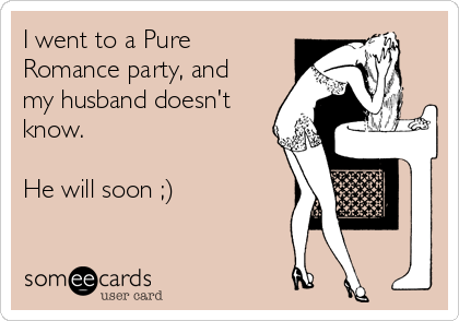 I went to a Pure Romance party, and my husband doesn't know.   He will soon ;)