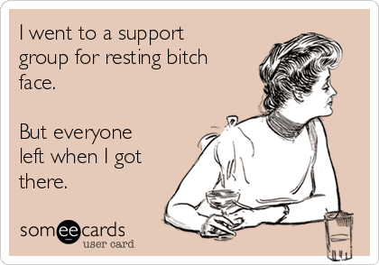 I went to a support group for resting bitch face.  But everyone left when I got there.
