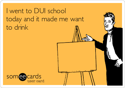 I went to DUI school today and it made me want to drink
