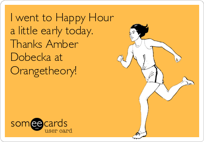 I went to Happy Hour a little early today. Thanks Amber Dobecka at Orangetheory!