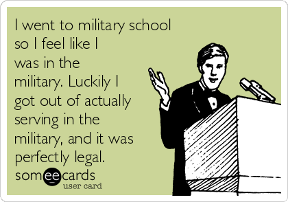 I went to military school so I feel like I was in the military. Luckily I got out of actually serving in the military, and it was perfectly legal.