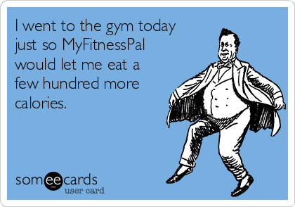 I went to the gym today just so MyFitnessPal would let me eat a few hundred more calories.