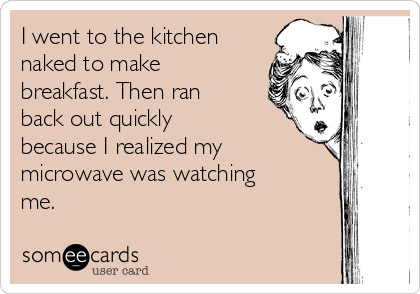 I went to the kitchen naked to make breakfast. Then ran back out quickly because I realized my microwave was watching me.