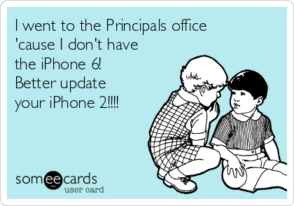 I went to the Principals office 'cause I don't have the iPhone 6! Better update your iPhone 2!!!!