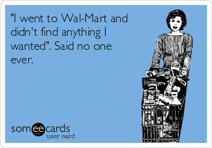 """""""I went to Wal-Mart and didn't find anything I wanted"""". Said no one ever."""