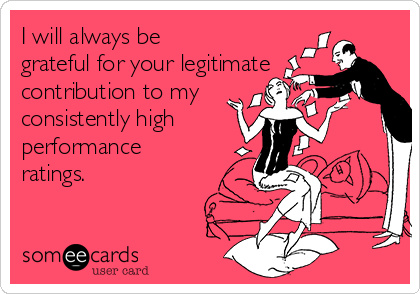 I will always be grateful for your legitimate contribution to my consistently high  performance ratings.