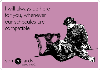 I will always be here for you, whenever our schedules are compatible