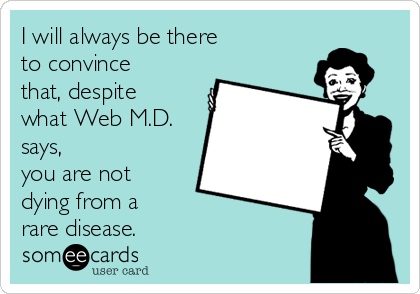 I will always be there  to convince that, despite what Web M.D. says, you are not dying from a rare disease.