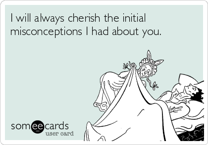 I will always cherish the initial misconceptions I had about you.