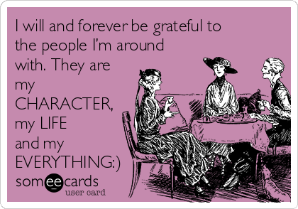 I will and forever be grateful to the people I'm around with. They are my CHARACTER, my LIFE and my EVERYTHING:)
