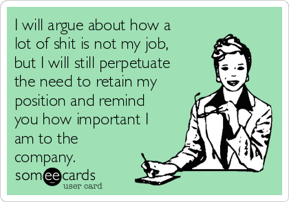 I will argue about how a lot of shit is not my job, but I will still perpetuate the need to retain my position and remind you how important I am to the company.