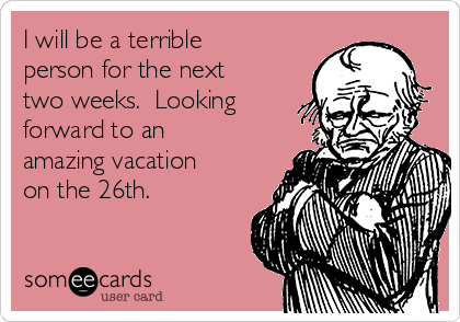 I will be a terrible person for the next two weeks.  Looking forward to an amazing vacation on the 26th.