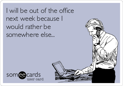 I will be out of the office next week because I would rather be somewhere else...