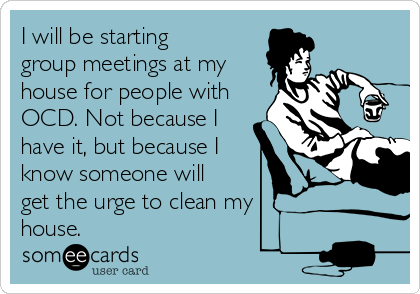 Clean My House i will be starting group meetings at my house for people with ocd
