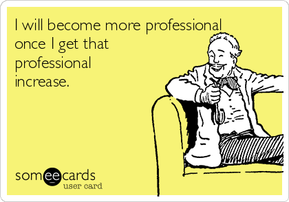 I will become more professional once I get that professional increase.