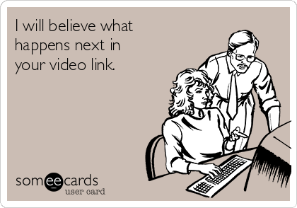 I will believe what happens next in your video link.