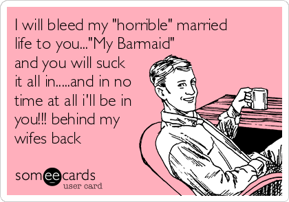 """I will bleed my """"horrible"""" married life to you...""""My Barmaid"""" and you will suck it all in.....and in no time at all i'll be in you!!! behind my wifes back"""