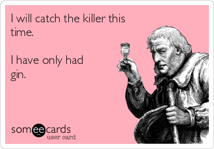 I will catch the killer this time.  I have only had gin.