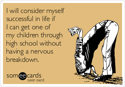 I will consider myself successful in life if I can get one of my children through high school without having a nervous breakdown.