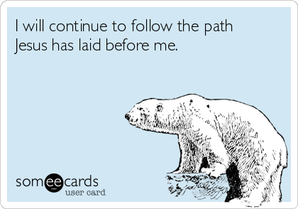 I will continue to follow the path Jesus has laid before me.