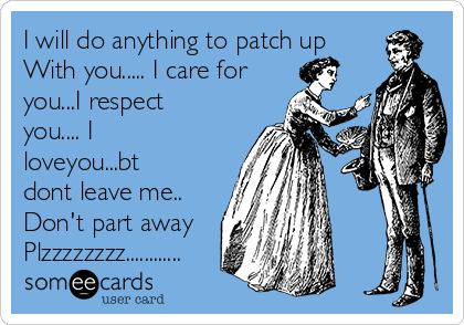 I will do anything to patch up With you..... I care for you...I respect you.... I loveyou...bt dont leave me.. Don't part away Plzzzzzzzz............