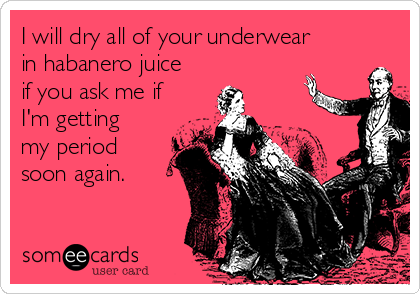 I will dry all of your underwear in habanero juice if you ask me if I'm getting my period soon again.
