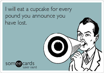 I will eat a cupcake for every pound you announce you have lost.