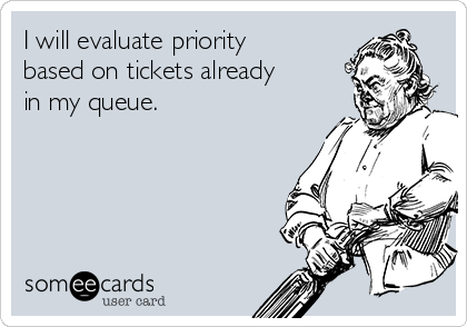 I will evaluate priority based on tickets already in my queue.