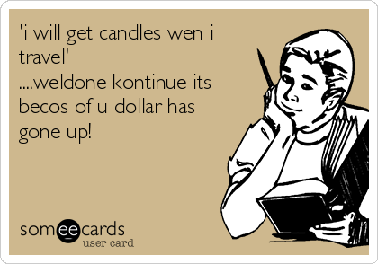 'i will get candles wen i travel' ....weldone kontinue its becos of u dollar has gone up!