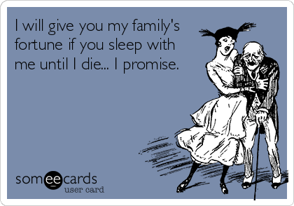 I will give you my family's fortune if you sleep with me until I die... I promise.