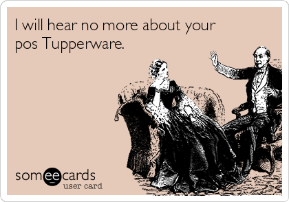 I will hear no more about your pos Tupperware.