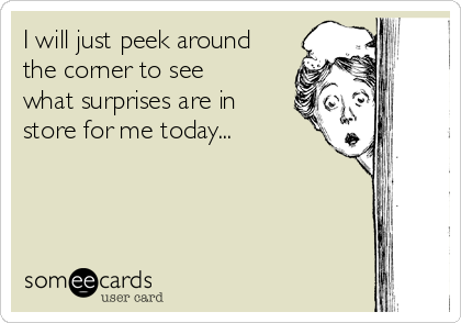 I will just peek around the corner to see what surprises are in store for me today...