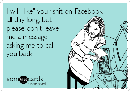 "I will ""like"" your shit on Facebook all day long, but please don't leave me a message asking me to call you back."
