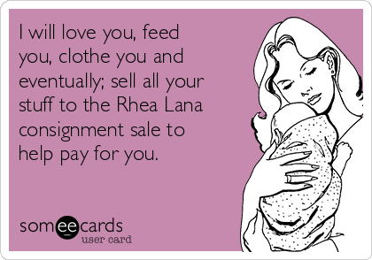 I will love you, feed you, clothe you and eventually; sell all your stuff to the Rhea Lana consignment sale to help pay for you.