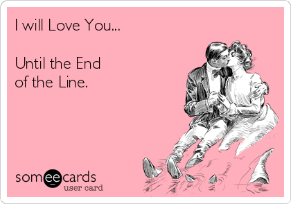 I will Love You...  Until the End  of the Line.