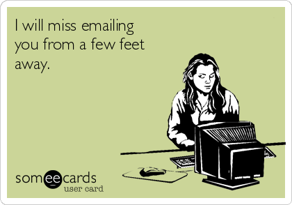I will miss emailing you from a few feet away.