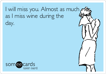 I will miss you. Almost as much as I miss wine during the day.
