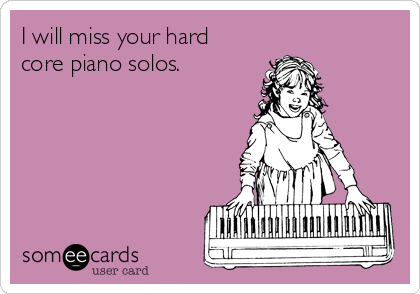 I will miss your hard core piano solos.