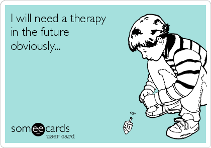 I will need a therapy in the future obviously...