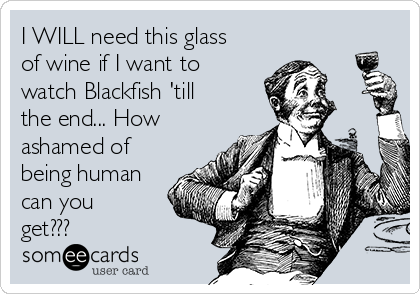 I WILL need this glass of wine if I want to watch Blackfish 'till the end... How ashamed of being human can you get???