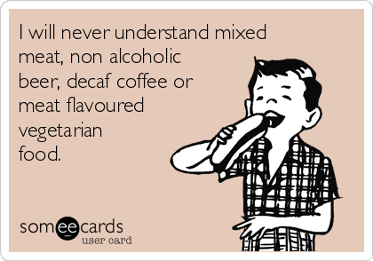 I will never understand mixed meat, non alcoholic beer, decaf coffee or meat flavoured vegetarian food.