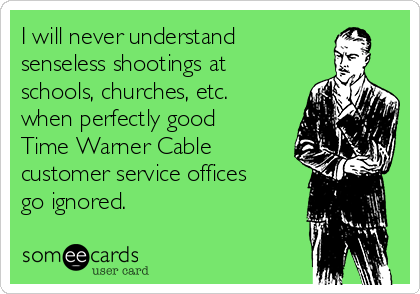 I will never understand senseless shootings at schools, churches, etc.  when perfectly good Time Warner Cable customer service offices go ignored.
