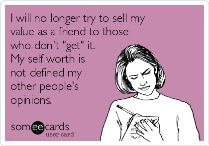 "I will no longer try to sell my value as a friend to those who don't ""get"" it. My self worth is not defined my other people's opinions."