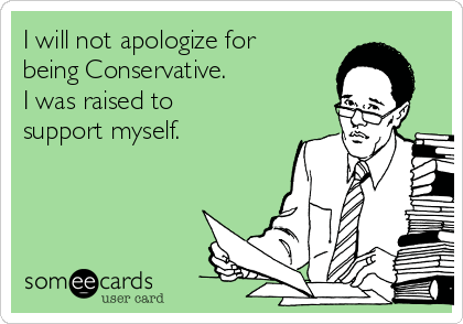 I will not apologize for being Conservative.  I was raised to support myself.