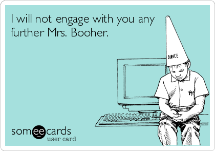 I will not engage with you any further Mrs. Booher.