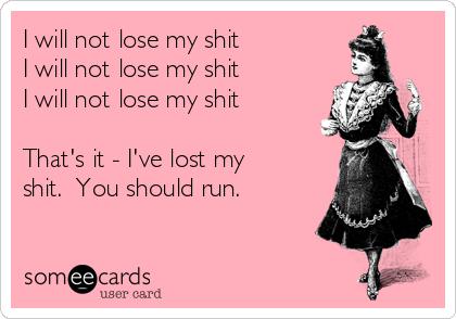 I will not lose my shit I will not lose my shit I will not lose my shit  That's it - I've lost my shit.  You should run.