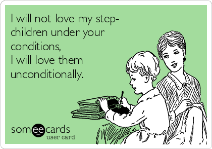 I will not love my step- children under your  conditions,  I will love them  unconditionally.