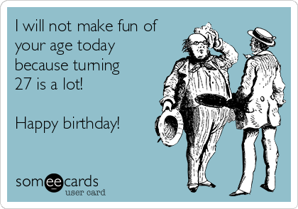 I will not make fun of your age today because turning 27 is a lot!  Happy birthday!