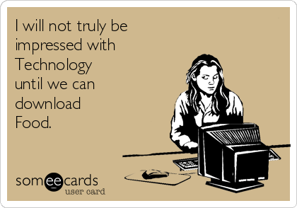 I will not truly be impressed with  Technology  until we can download  Food.
